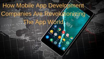 How Mobile App Development Companies Are Revolutionizing The App World