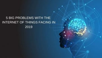 5 Big Problems With The Internet Of Things (IoT) Facing In 2019
